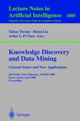 Knowledge Discovery and Data Mining. Current Issues and New Applications: Current Issues and New Applications: 4th Pacific-Asia Conference, PAKDD 2000 Kyoto, Japan, April 18-20, 2000 Proceedings