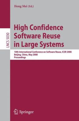 High Confidence Software Reuse in Large Systems: 10th International Conference on Software Reuse, ICSR 2008, Bejing, China, May 25-29, 2008