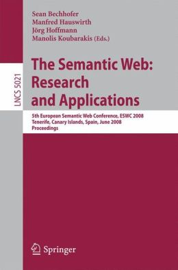 The Semantic Web: Research and Applications: 5th European Semantic Web Conference, ESWC 2008, Tenerife, Canary Islands, Spain (Lecture Notes in ... Applications, incl. Internet/Web, and HCI)