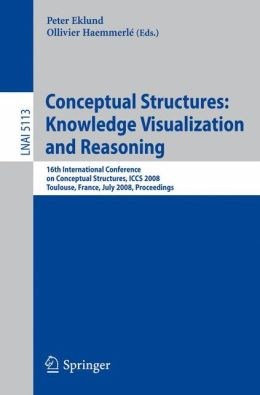 Conceptual Structures: Knowledge Visualization and Reasoning: 16th International Conference on Conceptual Structures, ICCS 2008 Toulouse, France, July 7-11, 2008 Proceedings