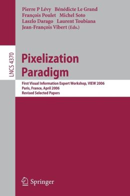 Pixelization Paradigm: Visual Information Expert Workshop, VIEW 2006, Paris, France, April 24-25, 2006, Revised Selected Papers