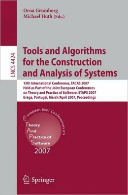 Tools and Algorithms for the Construction and Analysis of Systems: 13th International Conference, TACAS 2007 Held as Part of the Joint European Conferences on Theory and Practice of Software, ETAPS 2007 Braga, Portugal, March 24 - April 1, 2007 Proceeding