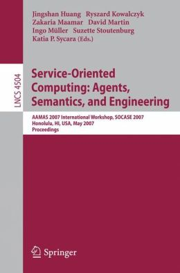 Service-Oriented Computing: Agents, Semantics, and Engineering: AAMAS 2007 International Workshop, SOCASE 2007, Honolulu, HI, USA, May 14, 2007, Proceedings