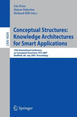 Conceptual Structures.. Knowledge Architectures for Smart Applications, 15 conf., ICCS 2007 Richard Hill, Simon Polovina, Uta Priss
