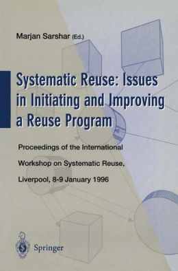 Systematic Reuse: Issues in Initiating and Improving a Reuse Program: Proceedings of the International Workshop on Systematic Reuse, Liverpool, 8-9 January 1996