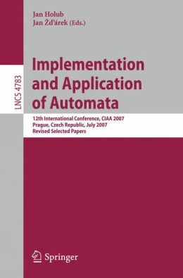 Implementation and Application of Automata: 12th International Conference, CIAA 2007, Prague, Czech Republic, July 16-18, 2007, Revised Selected Papers