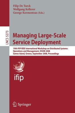 Managing Large-Scale Service Deployment: 19th IFIP/IEEE International Workshop on Distributed Systems: Operations and Management, DSOM 2008, Samos Island, Greece, September 22-26, 2008, Proceedings