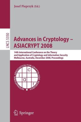 Advances in Cryptology - ASIACRYPT 2008: 14th International Conference on the Theory and Application of Cryptology and Information Security, Melbourne, Australia, December 7-11, 2008