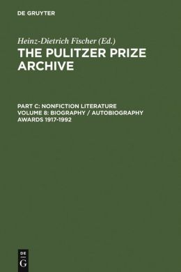 Pulitzer Prize Archives: A History and Anthology of Award-Winning Materials in Journalism Part C: Nonfiction Literature Volume 8: Biography/Autobiography Awards 1917-1992