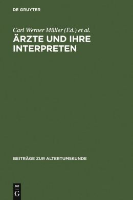 Arzte Und Ihre Interpreten: Medizinische Fachtexte Der Antike ALS Forschungsgegenstand Der Klassischen Philologie