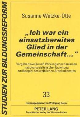 Ich War Ein Einsatzbereites Glied in Der Gemeinschaft...: Vorgehensweise Und Wirkungsmechanismen Nationalsozialistischer Erziehung Am Beispiel DES Weiblichen Arbeitsdienstes