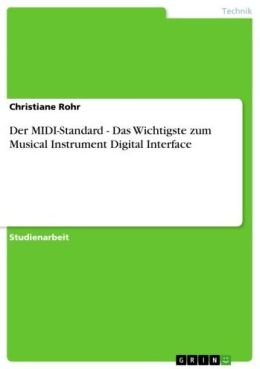 Der MIDI-Standard - Das Wichtigste zum Musical Instrument Digital Interface: Das Wichtigste zum Musical Instrument Digital Interface