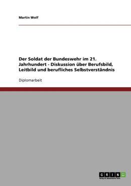 Der Soldat Der Bundeswehr Im 21. Jahrhundert - Diskussion Uber Berufsbild, Leitbild Und Berufliches Selbstverstandnis