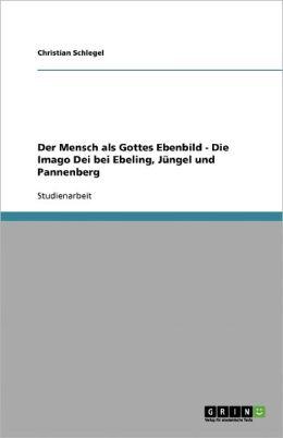Der Mensch Als Gottes Ebenbild - Die Imago Dei Bei Ebeling, J Ngel Und Pannenberg