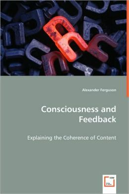 Consciousness and Feedback - Explaining the Coherence of Content