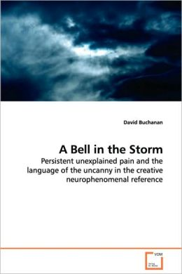 A Bell In The Storm - Persistent Unexplained Pain And The Language Of The Uncanny In The Creative Neurophenomenal Reference