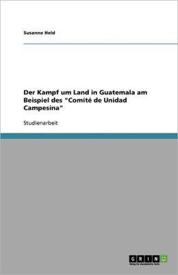 Der Kampf Um Land In Guatemala Am Beispiel Des Comit De Unidad Campesina