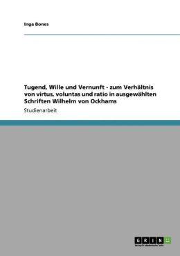 Tugend, Wille Und Vernunft - Zum Verh Ltnis Von Virtus, Voluntas Und Ratio In Ausgew Hlten Schriften Wilhelm Von Ockhams