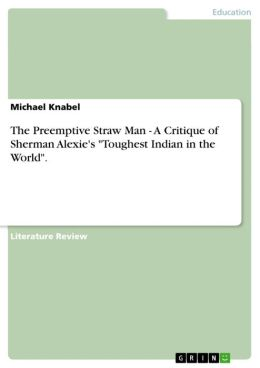 The Preemptive Straw Man - A Critique of Sherman Alexie's 'Toughest Indian in the World'. : A Critique of Sherman Alexie's 'Toughest Indian in the World'.