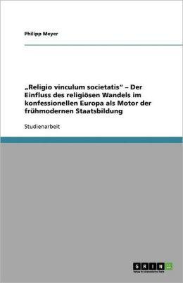 Religio Vinculum Societatis Der Einfluss Des Religi Sen Wandels Im Konfessionellen Europa Als Motor Der Fr Hmodernen Staatsbildung