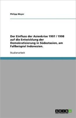 Der Einfluss Der Asienkrise 1997 / 1998 Auf Die Entwicklung Der Demokratisierung In S Dostasien, Am Fallbeispiel Indonesien.