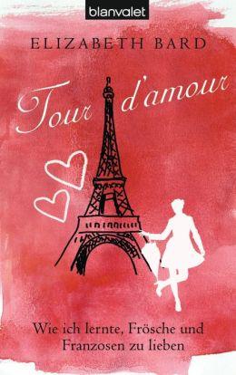 Tour d'amour: Wie ich lernte, Frösche und Franzosen zu lieben