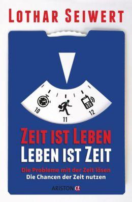 Zeit ist Leben, Leben ist Zeit: Die Probleme mit der Zeit lösen // Die Chancen der Zeit nutzen
