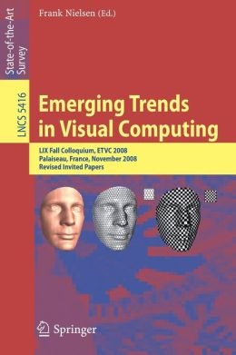 Emerging Trends in Visual Computing: LIX Fall Colloquium, ETVC 2008, Palaiseau, France, November 18-20, 2008, Revised Selected and Invited Papers