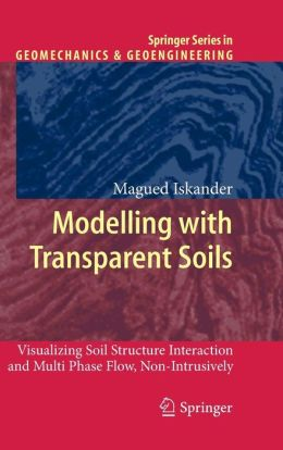 Modelling with Transparent Soils: Visualizing Soil Structure Interaction and Multi Phase Flow, Non-Intrusively