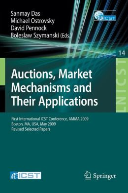 Auctions, Market Mechanisms and Their Applications: First International ICST Conference, AMMA 2009, Boston, MA, USA, May 8-9, 2009, Revised Selected ... and Telecommunications Engineering) Sanmay Das, Michael Ostrovsky, David Pennock and Boleslaw K. Szymanski