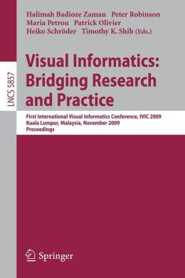 Visual Informatics: Bridging Research and Practice: First International Visual Informatics Conference, IVIC 2009 Kuala Lumpur, Malaysia, November 11-13, 2009 Proceedings