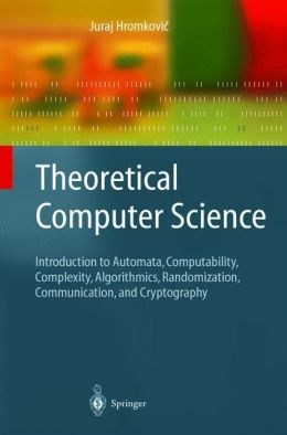 Theoretical Computer Science: Introduction to Automata, Computability, Complexity, Algorithmics, Randomization, Communication, and Cryptography