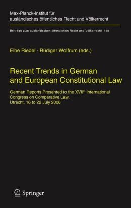 Recent Trends in German and European Constitutional Law: German Reports Presented to the XVIIth International Congress on Comparative Law, Utrecht, 16 to 22 July 2006