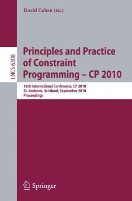 Principles and Practice of Constraint Programming - CP 2010: 16th International Conference, CP 2010, St. Andrews, Scotland, September 6-10, 2010, Proceedings