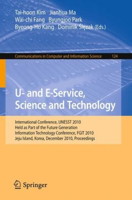 U- and E-Service, Science and Technology: International Conference UNESST 2010, Held as Part of the Future Generation Information Technology Conference, FGIT 2010, Jeju Island, Korea, December 13-15, 2010. Proceedings