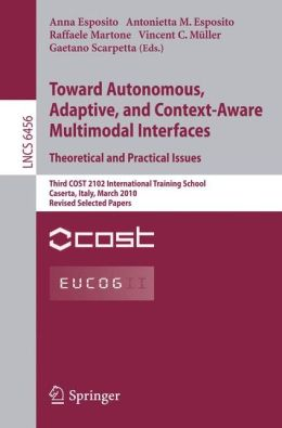 Towards Autonomous, Adaptive, and Context-Aware Multimodal Interfaces: Theoretical and Practical Issues: Third COST 2102 International Training School, Caserta, Italy, March 15-19, 2010, Revised Selected Papers