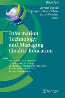 Information Technology and Managing Quality Education: 9th IFIP WG 3.7 Conference on Information Technology in Educational Management, ITEM 2010, Kasane, Botswana, July 26-30, 2010, Revised Selected Papers