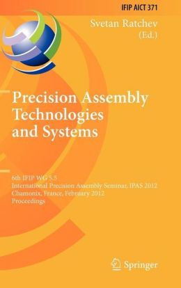 Precision Assembly Technologies and Systems: 6th IFIP WG 5.5 International Precision Assembly Seminar, IPAS 2012, Chamonix, France, February 12-15, 2012, Proceedings