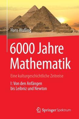 6000 Jahre Mathematik: Eine kulturgeschichtliche Zeitreise - 1. Von den Anfängen bis Leibniz und Newton