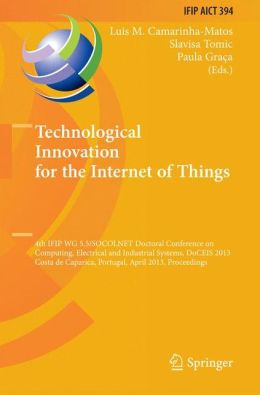 Technological Innovation for the Internet of Things: 4th IFIP WG 5.5/SOCOLNET Doctoral Conference on Computing, Electrical and Industrial Systems, DoCEIS 2013, Costa de Caparica, Portugal, April 15-17, 2013, Proceedings
