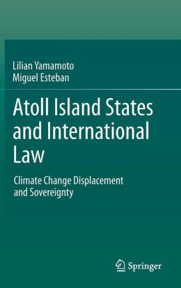 Atoll Island States and International Law: Climate Change Displacement and Sovereignty