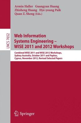 Web Information Systems Engineering: Combined WISE 2011 and 2012 Workshops, Sydney, Australia, October 13-14, 2011 and Paphos, Cyprus, November 28-30, 2012. Revised Selected Papers