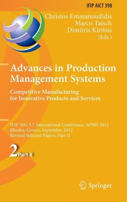 Advances in Production Management Systems. Competitive Manufacturing for Innovative Products and Services: IFIP WG 5.7 International Conference, APMS 2012, Rhodes, Greece, September 24-26, 2012, Revised Selected Papers, Part II
