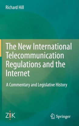 The New International Telecommunication Regulations and the Internet: A Commentary and Legislative History