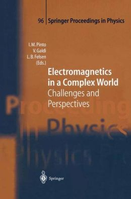 Electromagnetics in a Complex World: Challenges and Perspectives (Springer Proceedings in Physics) Innocenzo Pinto, Vincenzo Galdi and Leopold B. Felsen