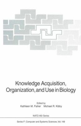 Knowledge Acquisition, Organization, and Use in Biology: Proceedings of the NATO Advanced Research Workshop on Biology Knowledge: Its Acquisition, Organization, and Use, held in Glasgow, Scotland, June 14-18, 1992