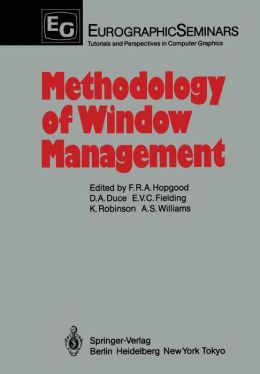Methodology of Window Management: Proceedings of an Alvey Workshop at Cosener's House, Abingdon, UK, April 1985