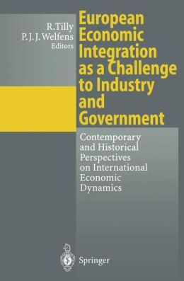 European Economic Integration as a Challenge to Industry and Government: Contemporary and Historical Perspectives on International Economic Dynamics