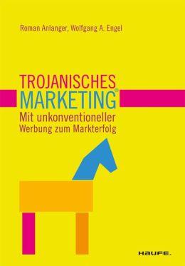 Trojanisches Marketing. Mit unkonventioneller Werbung zum Markterfolg : Mit unkonventioneller Werbung zum Markterfolg