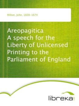 Areopagitica A speech for the Liberty of Unlicensed Printing to the Parliament of England